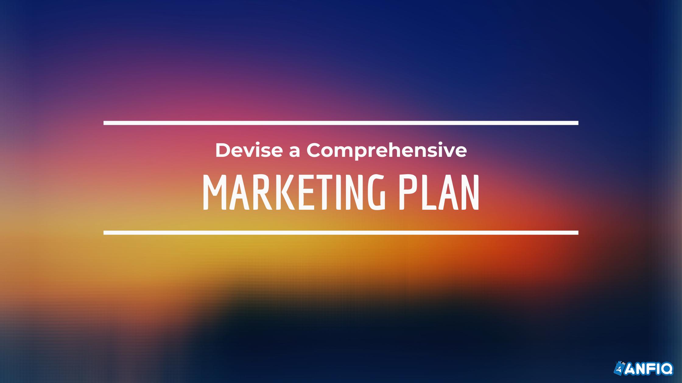 Devise a Comprehensive Marketing Plan